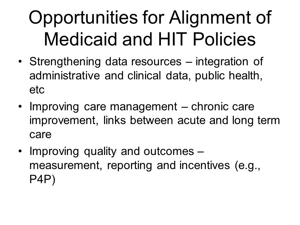 Opportunities for Alignment of Medicaid and HIT Policies Strengthening data resources – integration of administrative and clinical data, public health, etc Improving care management – chronic care improvement, links between acute and long term care Improving quality and outcomes – measurement, reporting and incentives (e.g., P4P)