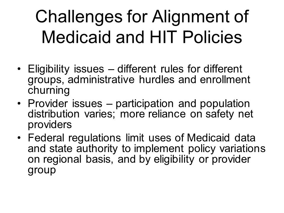 Challenges for Alignment of Medicaid and HIT Policies Eligibility issues – different rules for different groups, administrative hurdles and enrollment churning Provider issues – participation and population distribution varies; more reliance on safety net providers Federal regulations limit uses of Medicaid data and state authority to implement policy variations on regional basis, and by eligibility or provider group
