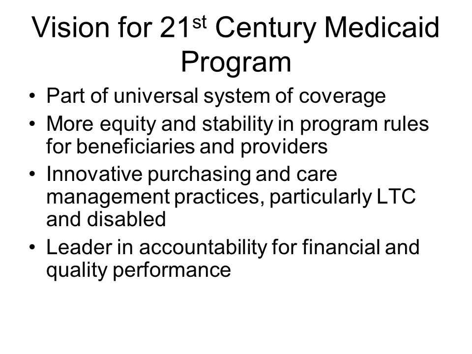 Vision for 21 st Century Medicaid Program Part of universal system of coverage More equity and stability in program rules for beneficiaries and providers Innovative purchasing and care management practices, particularly LTC and disabled Leader in accountability for financial and quality performance