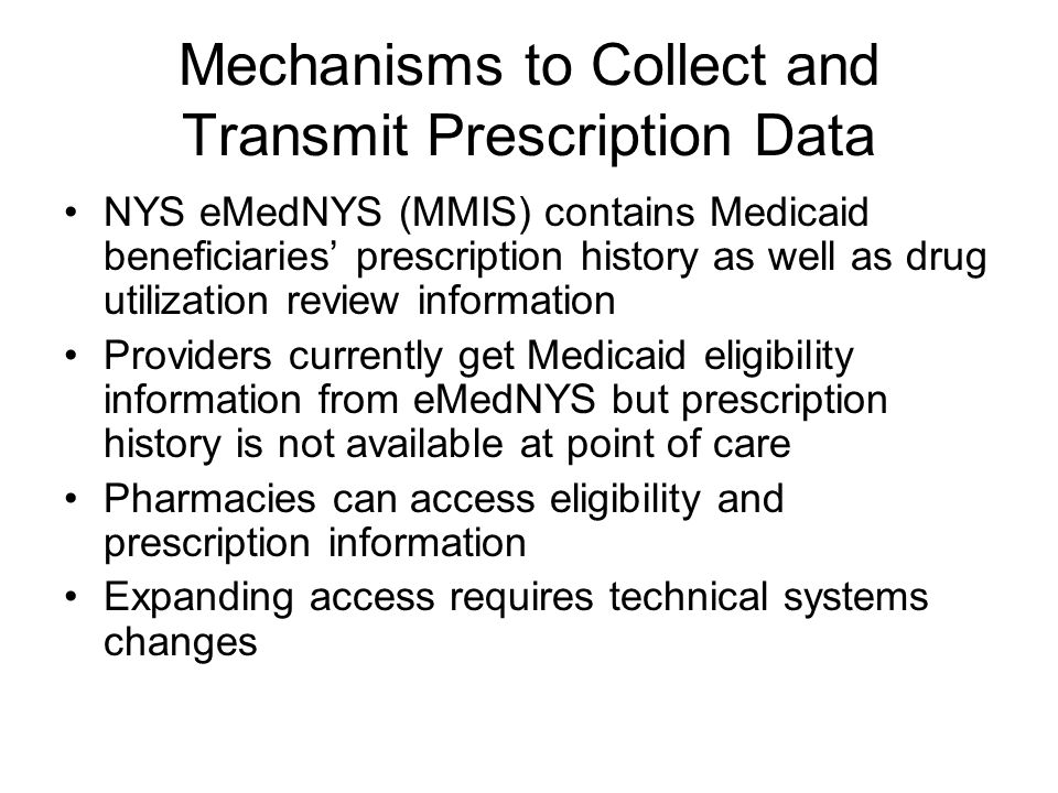 Mechanisms to Collect and Transmit Prescription Data NYS eMedNYS (MMIS) contains Medicaid beneficiaries' prescription history as well as drug utilization review information Providers currently get Medicaid eligibility information from eMedNYS but prescription history is not available at point of care Pharmacies can access eligibility and prescription information Expanding access requires technical systems changes