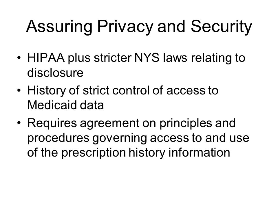 Assuring Privacy and Security HIPAA plus stricter NYS laws relating to disclosure History of strict control of access to Medicaid data Requires agreement on principles and procedures governing access to and use of the prescription history information