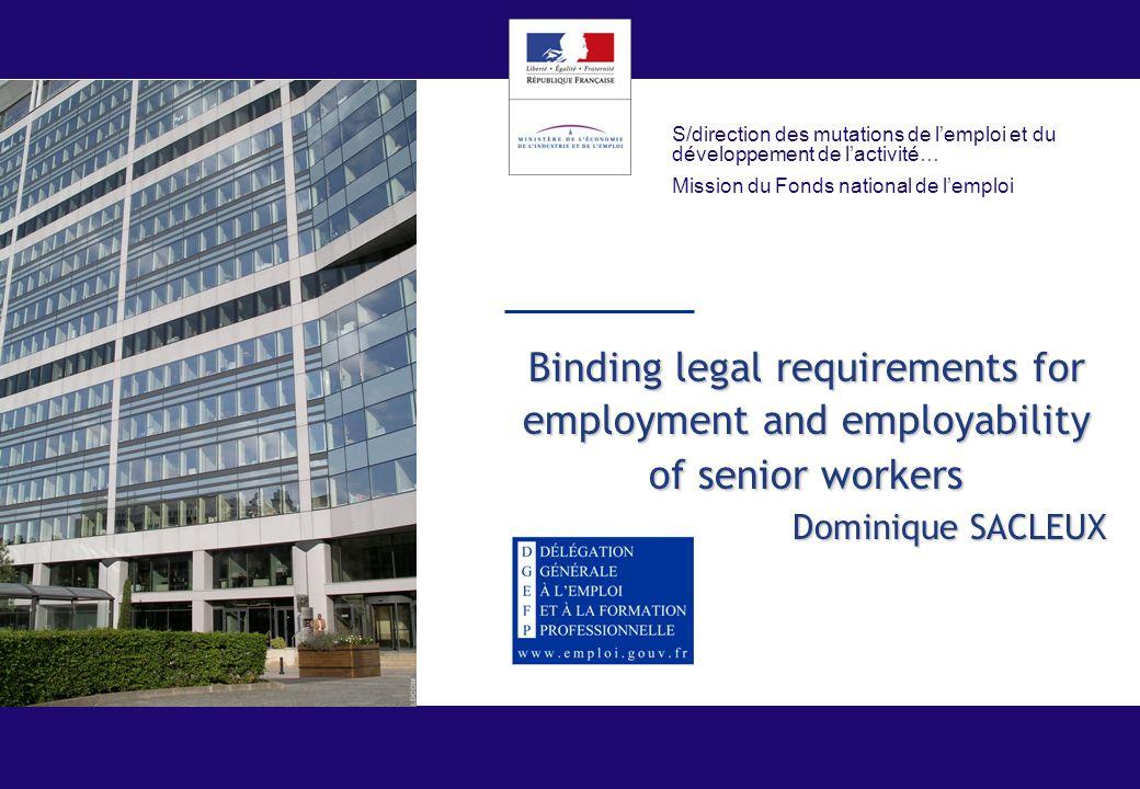 Binding legal requirements for employment and employability of senior workers Dominique SACLEUX S/direction des mutations de l'emploi et du développement de l'activité… Mission du Fonds national de l'emploi