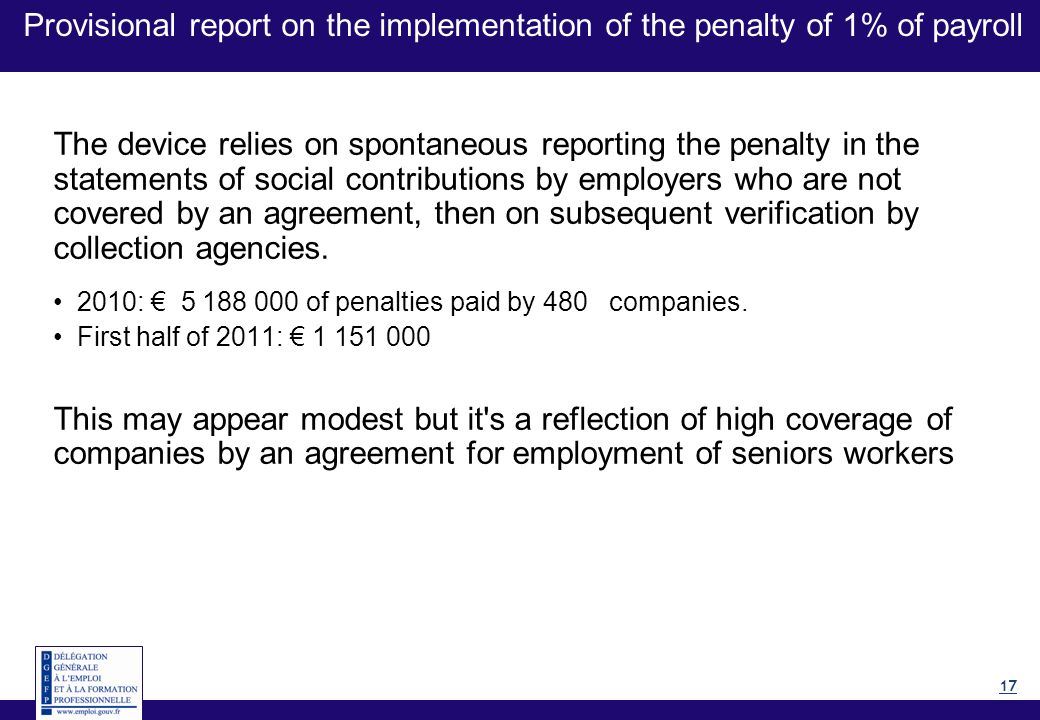 17 Provisional report on the implementation of the penalty of 1% of payroll The device relies on spontaneous reporting the penalty in the statements of social contributions by employers who are not covered by an agreement, then on subsequent verification by collection agencies.