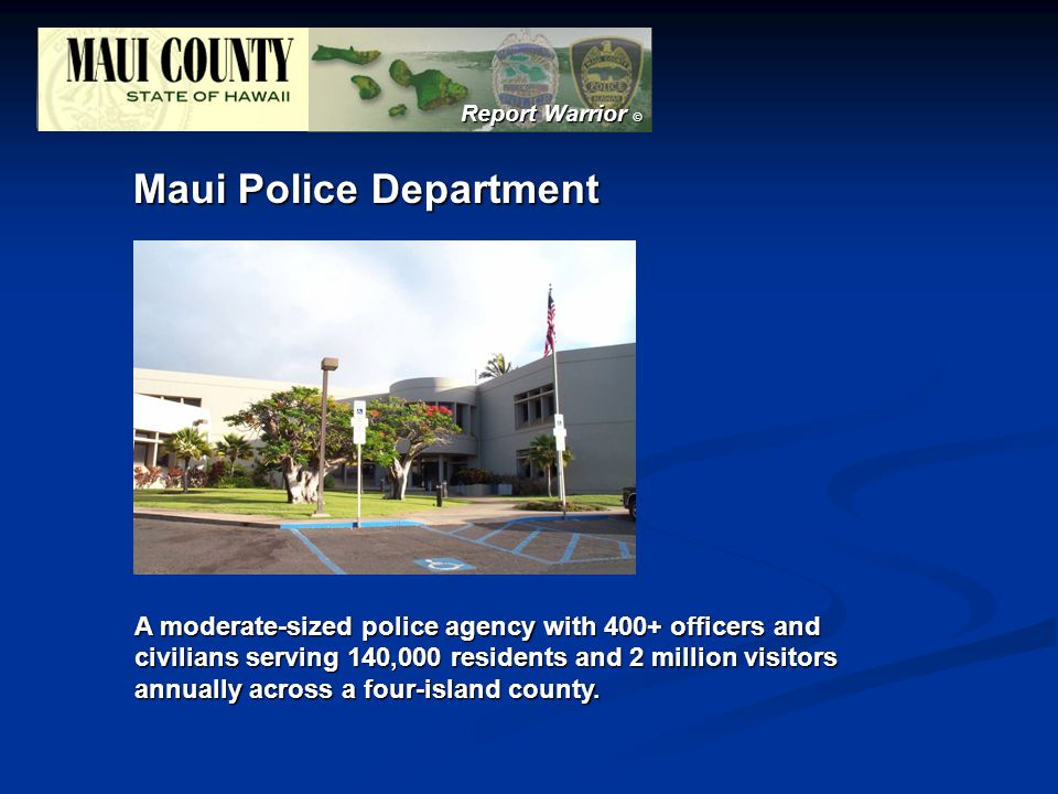 Report Warrior © Maui Police Department A moderate-sized police agency with 400+ officers and civilians serving 140,000 residents and 2 million visitors annually across a four-island county.