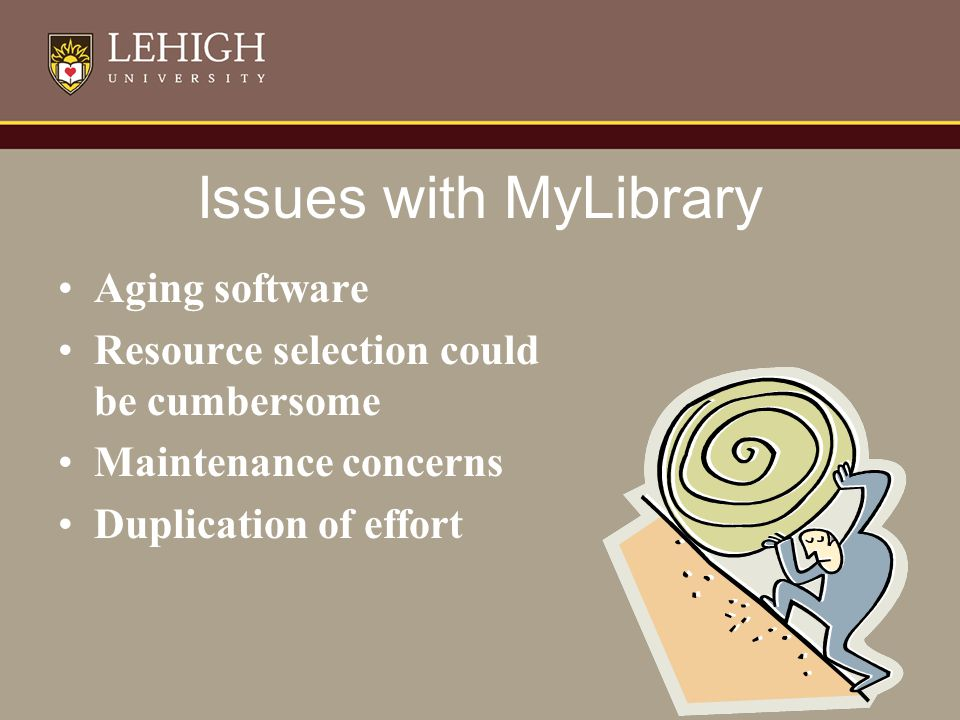 Issues with MyLibrary Aging software Resource selection could be cumbersome Maintenance concerns Duplication of effort
