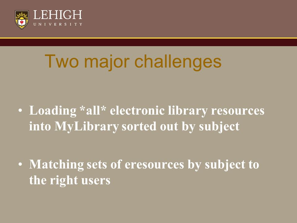 Two major challenges Loading *all* electronic library resources into MyLibrary sorted out by subject Matching sets of eresources by subject to the right users