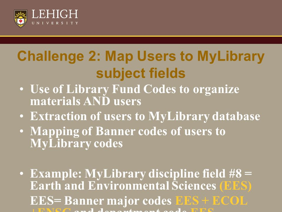 Challenge 2: Map Users to MyLibrary subject fields Use of Library Fund Codes to organize materials AND users Extraction of users to MyLibrary database Mapping of Banner codes of users to MyLibrary codes Example: MyLibrary discipline field #8 = Earth and Environmental Sciences (EES) EES= Banner major codes EES + ECOL +ENSC and department code EES