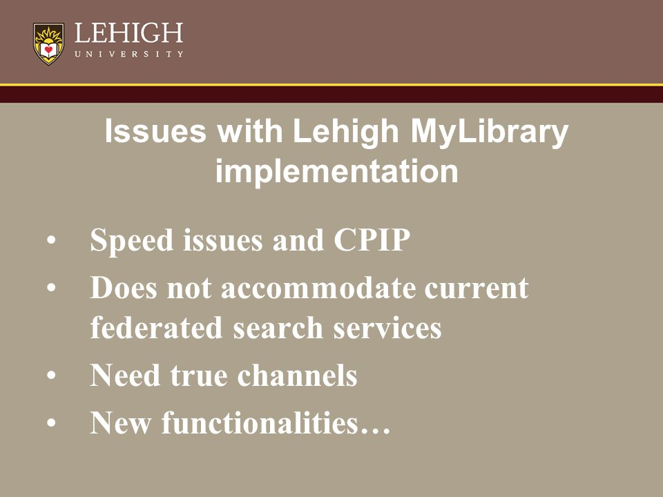 Issues with Lehigh MyLibrary implementation Speed issues and CPIP Does not accommodate current federated search services Need true channels New functionalities…