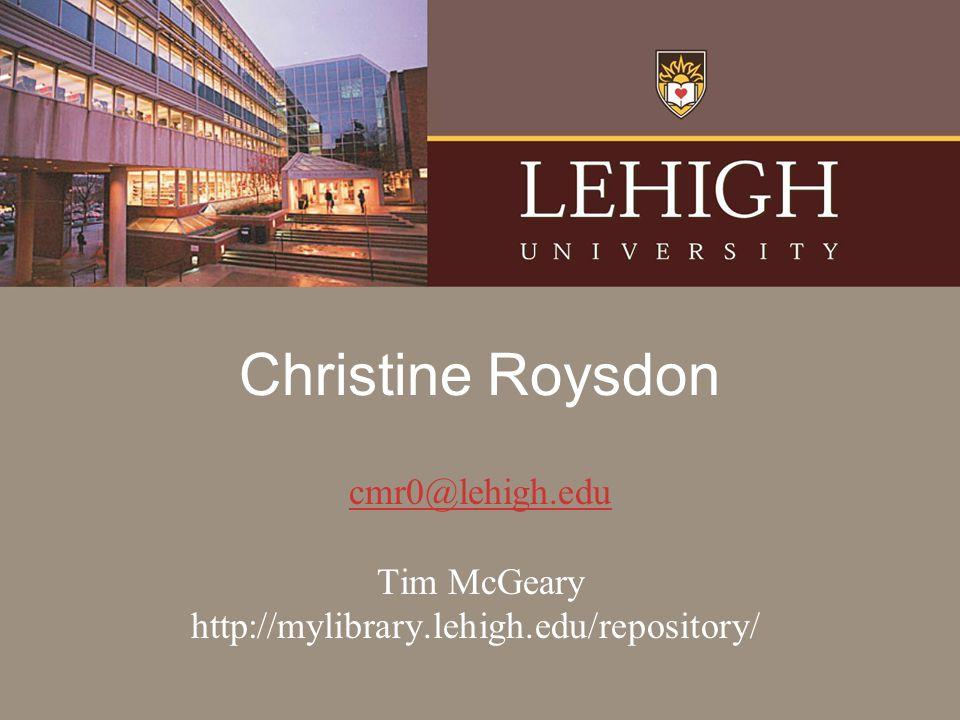Christine Roysdon cmr0@lehigh.edu Tim McGeary http://mylibrary.lehigh.edu/repository/