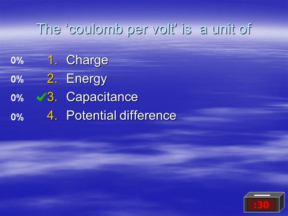 The 'coulomb per volt' is a unit of 1.Charge 2.Energy 3.Capacitance 4.Potential difference :30
