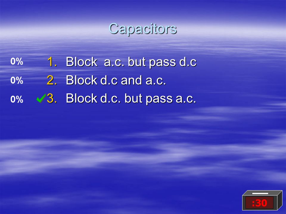 Capacitors 1.Block a.c. but pass d.c 2.Block d.c and a.c. 3.Block d.c. but pass a.c. :30
