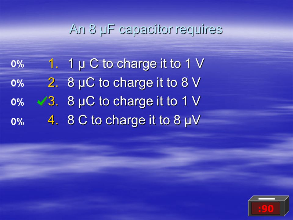 An 8 μF capacitor requires 1.1 μ C to charge it to 1 V 2.8 μC to charge it to 8 V 3.8 μC to charge it to 1 V 4.8 C to charge it to 8 μV :90