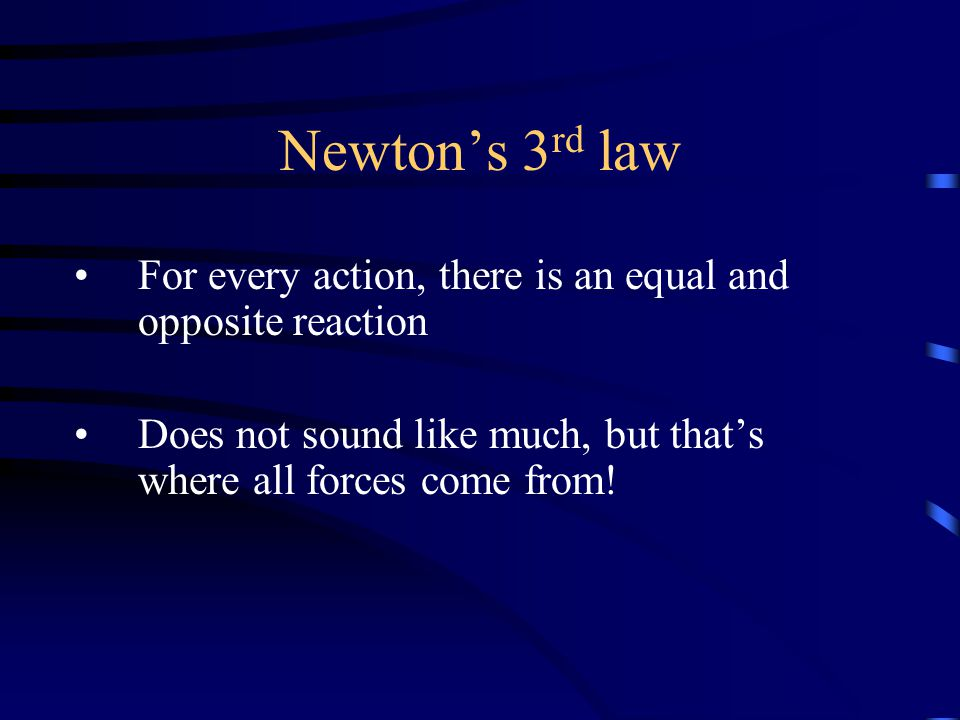 Newton's 3 rd law For every action, there is an equal and opposite reaction Does not sound like much, but that's where all forces come from!