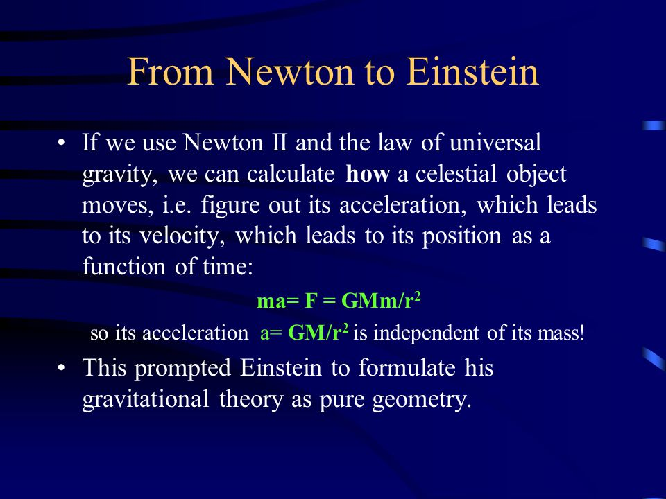 From Newton to Einstein If we use Newton II and the law of universal gravity, we can calculate how a celestial object moves, i.e. figure out its accel