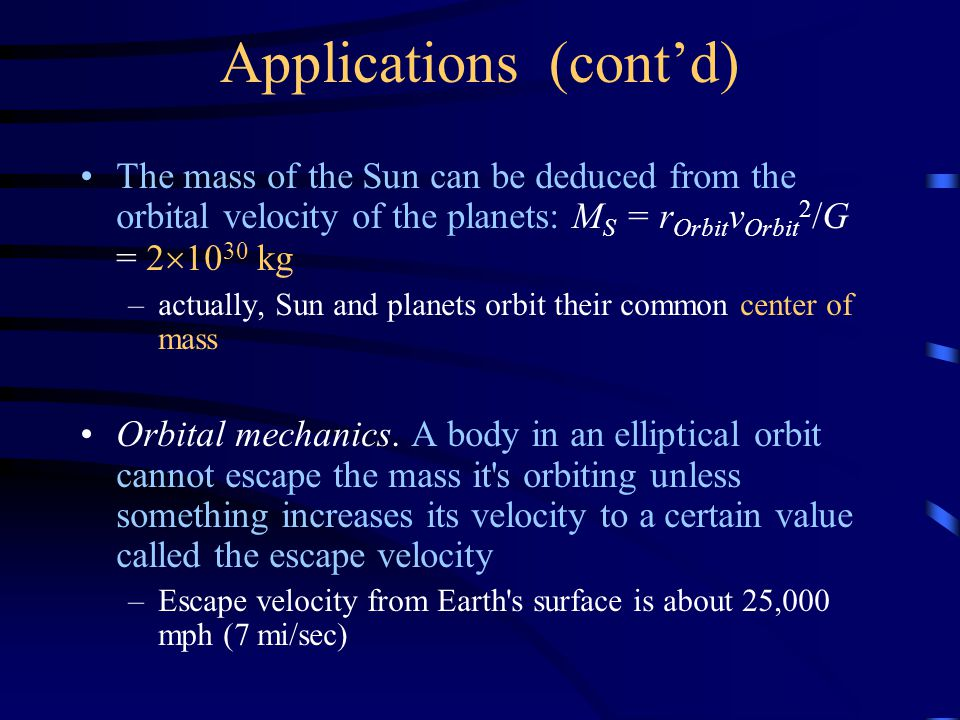 Applications (cont'd) The mass of the Sun can be deduced from the orbital velocity of the planets: M S = r Orbit v Orbit 2 /G = 2  10 30 kg –actually