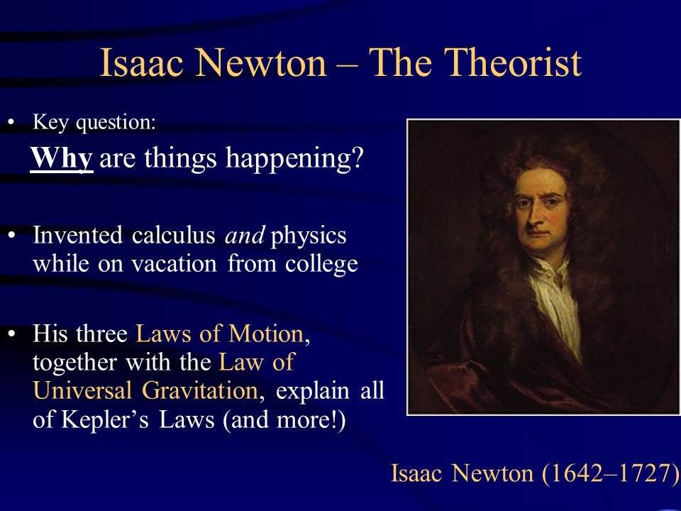 Isaac Newton – The Theorist Key question: Why are things happening? Invented calculus and physics while on vacation from college His three Laws of Mot