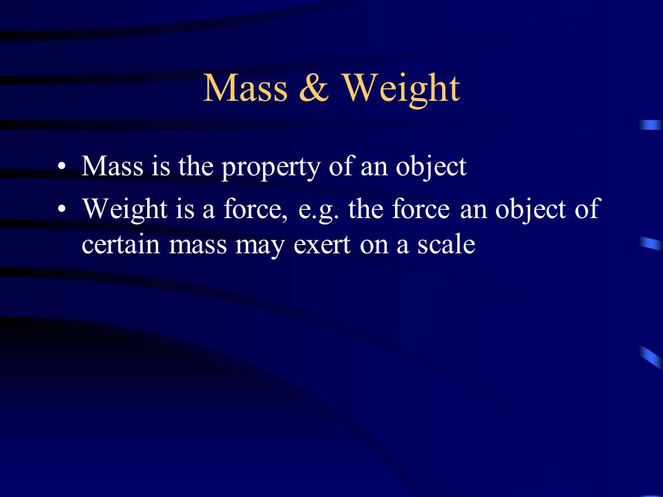 Mass & Weight Mass is the property of an object Weight is a force, e.g. the force an object of certain mass may exert on a scale