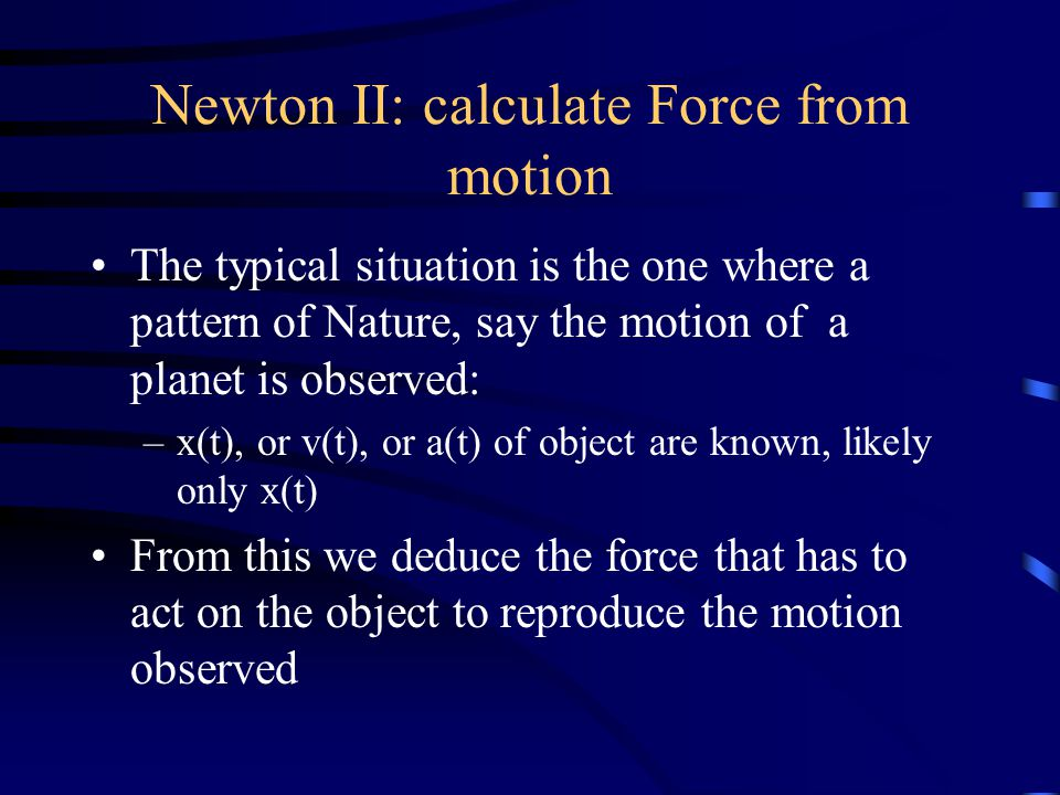Newton II: calculate Force from motion The typical situation is the one where a pattern of Nature, say the motion of a planet is observed: –x(t), or v