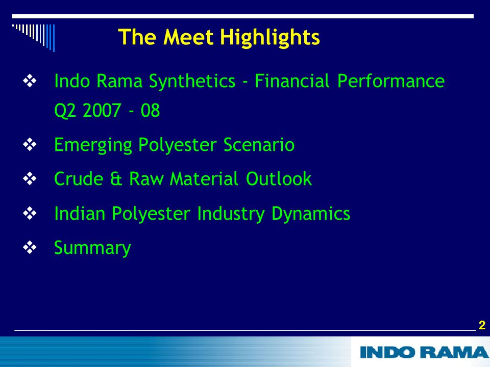 2 2 The Meet Highlights  Indo Rama Synthetics - Financial Performance Q2 2007 - 08  Emerging Polyester Scenario  Crude & Raw Material Outlook  Indian Polyester Industry Dynamics  Summary