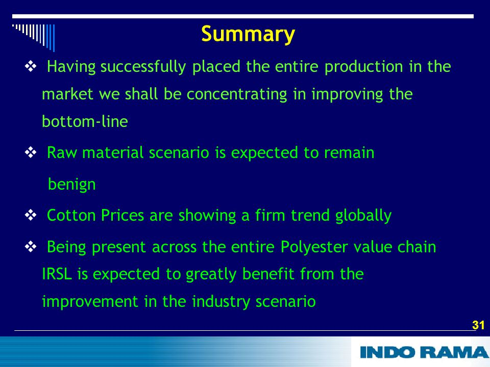 31 Summary  Having successfully placed the entire production in the market we shall be concentrating in improving the bottom-line  Raw material scenario is expected to remain benign  Cotton Prices are showing a firm trend globally  Being present across the entire Polyester value chain IRSL is expected to greatly benefit from the improvement in the industry scenario