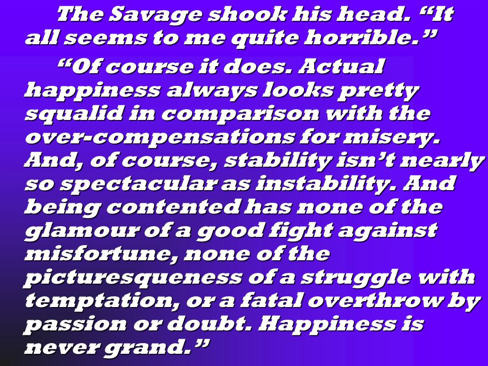 The Savage shook his head. It all seems to me quite horrible. The Savage shook his head.
