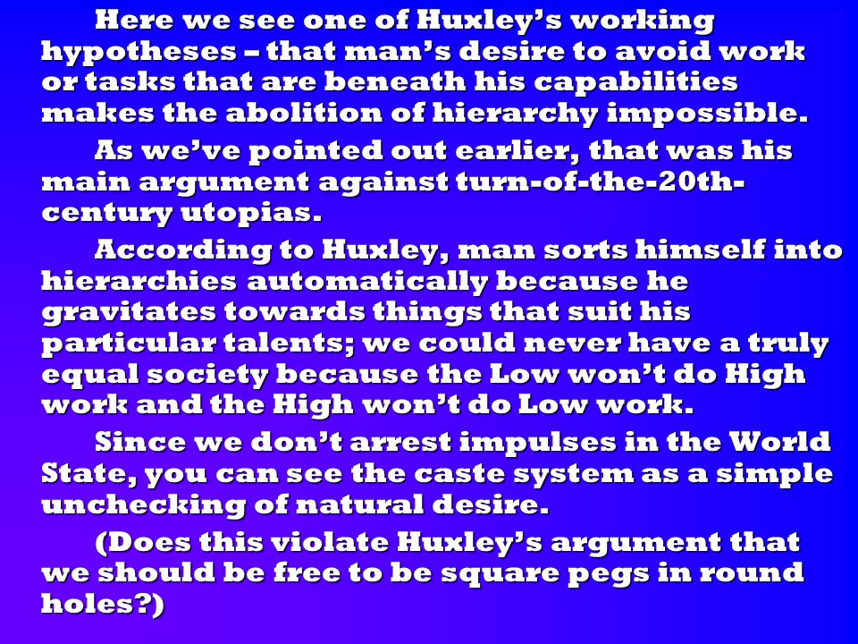Here we see one of Huxley's working hypotheses – that man's desire to avoid work or tasks that are beneath his capabilities makes the abolition of hie