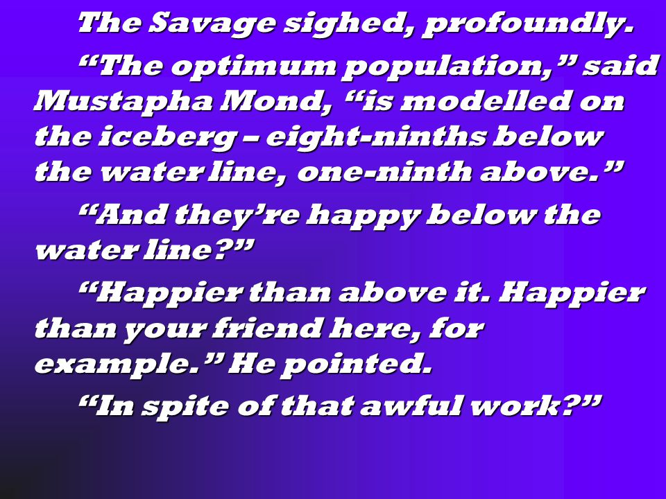 "The Savage sighed, profoundly. The Savage sighed, profoundly. ""The optimum population,"" said Mustapha Mond, ""is modelled on the iceberg – eight-ninths"