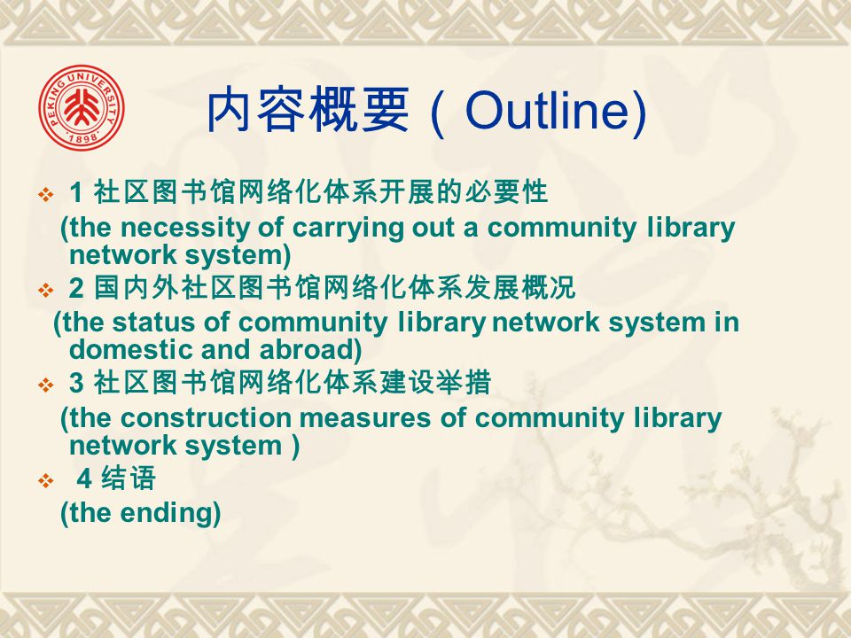 内容概要( Outline)  1 社区图书馆网络化体系开展的必要性 (the necessity of carrying out a community library network system)  2 国内外社区图书馆网络化体系发展概况 (the status of community library network system in domestic and abroad)  3 社区图书馆网络化体系建设举措 (the construction measures of community library network system )  4 结语 (the ending)