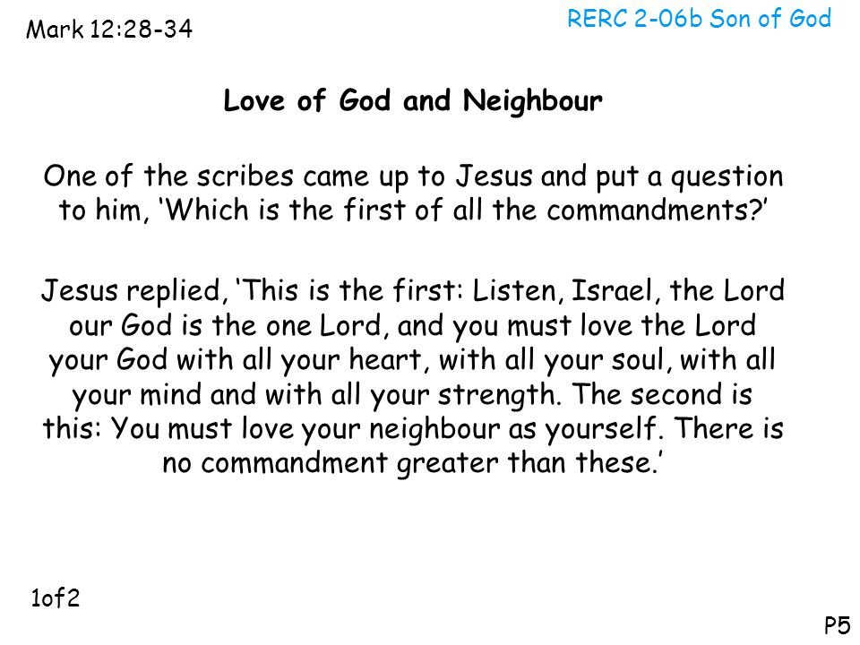 RERC 2-06b Son of God Mark 12:28-34 P5 Love of God and Neighbour One of the scribes came up to Jesus and put a question to him, 'Which is the first of