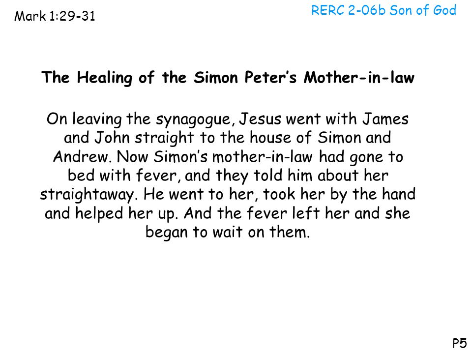 RERC 2-06b Son of God Mark 1:29-31 P5 The Healing of the Simon Peter's Mother-in-law On leaving the synagogue, Jesus went with James and John straight