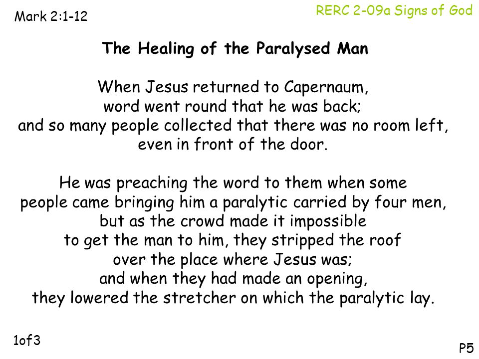 RERC 2-09a Signs of God Mark 2:1-12 P5 The Healing of the Paralysed Man When Jesus returned to Capernaum, word went round that he was back; and so man
