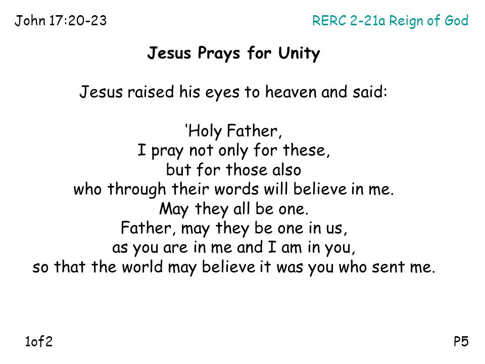 RERC 2-21a Reign of GodJohn 17:20-23 P5 Jesus Prays for Unity Jesus raised his eyes to heaven and said: 'Holy Father, I pray not only for these, but f