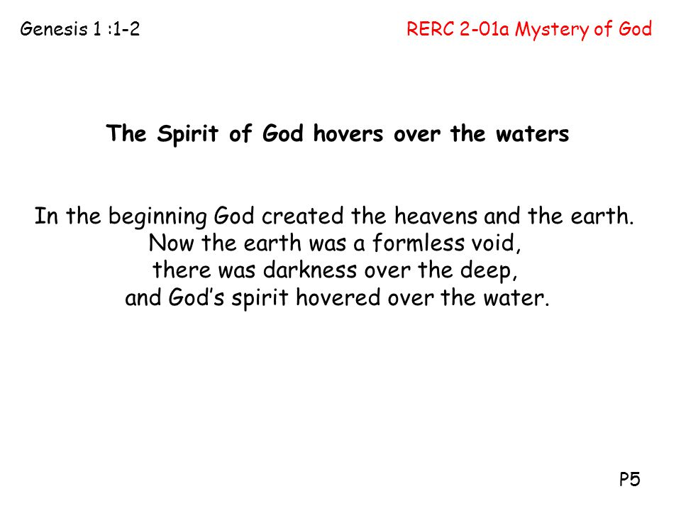 RERC 2-01a Mystery of GodGenesis 1 :1-2 P5 The Spirit of God hovers over the waters In the beginning God created the heavens and the earth. Now the ea