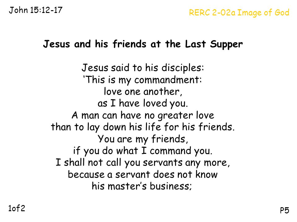 RERC 2-02a Image of God John 15:12-17 P5 Jesus and his friends at the Last Supper Jesus said to his disciples: 'This is my commandment: love one anoth