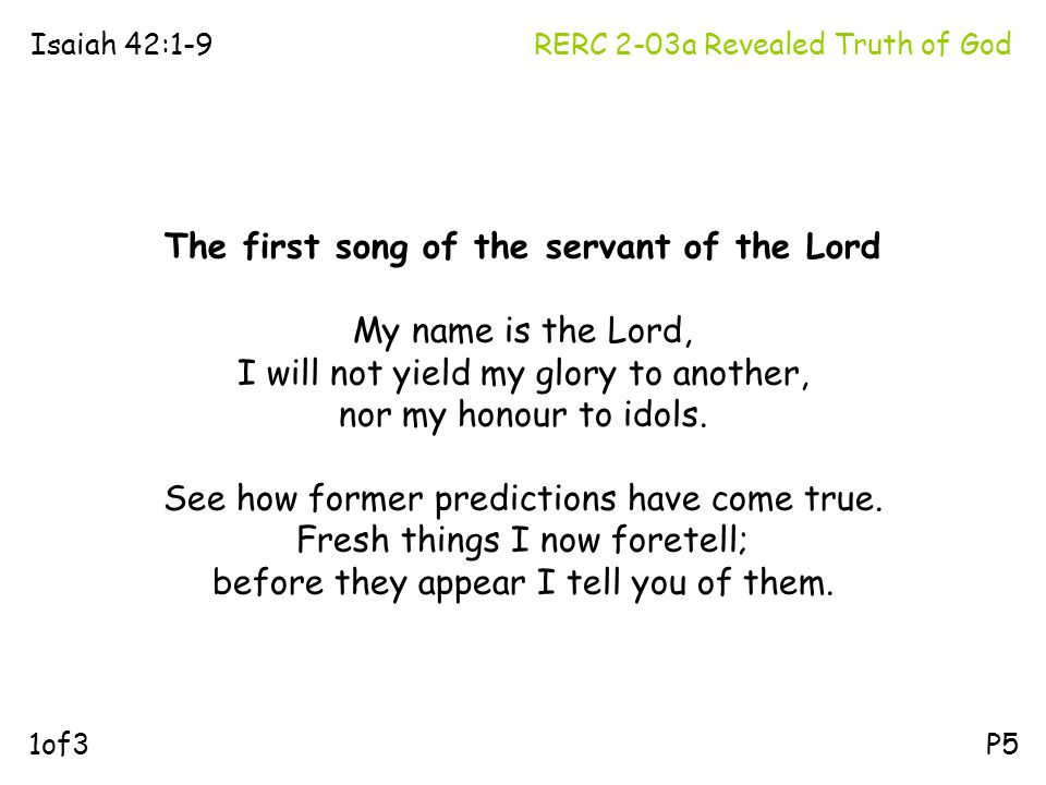 RERC 2-03a Revealed Truth of GodIsaiah 42:1-9 P5 The first song of the servant of the Lord My name is the Lord, I will not yield my glory to another,