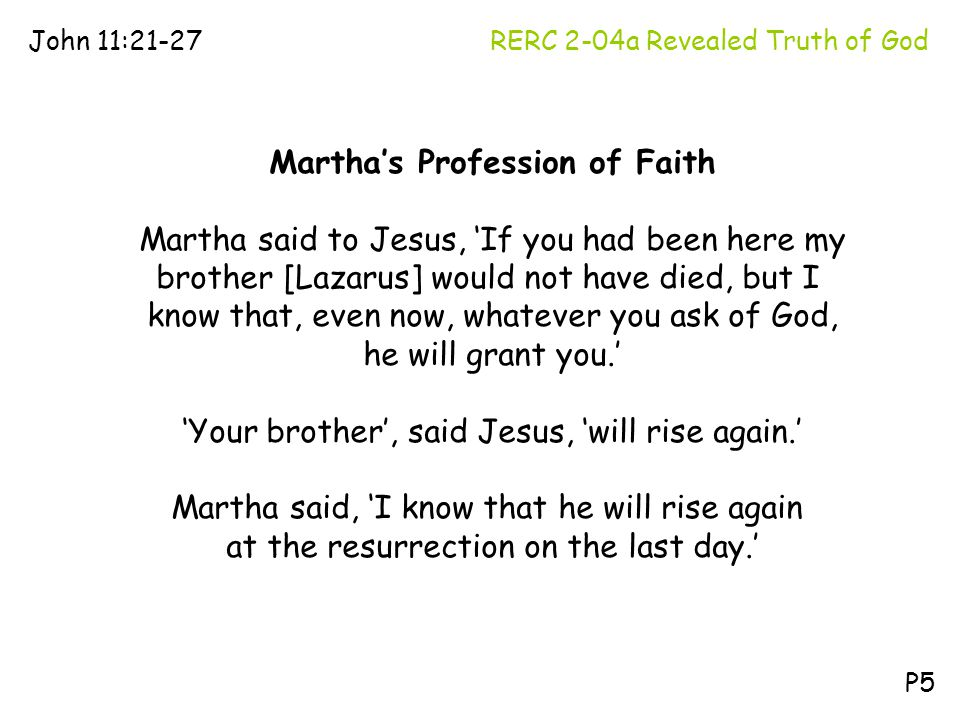 RERC 2-04a Revealed Truth of GodJohn 11:21-27 P5 Martha's Profession of Faith Martha said to Jesus, 'If you had been here my brother [Lazarus] would n