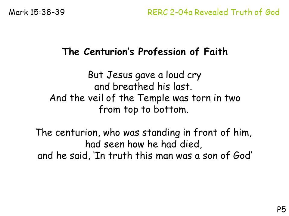 RERC 2-04a Revealed Truth of GodMark 15:38-39 P5 The Centurion's Profession of Faith But Jesus gave a loud cry and breathed his last. And the veil of