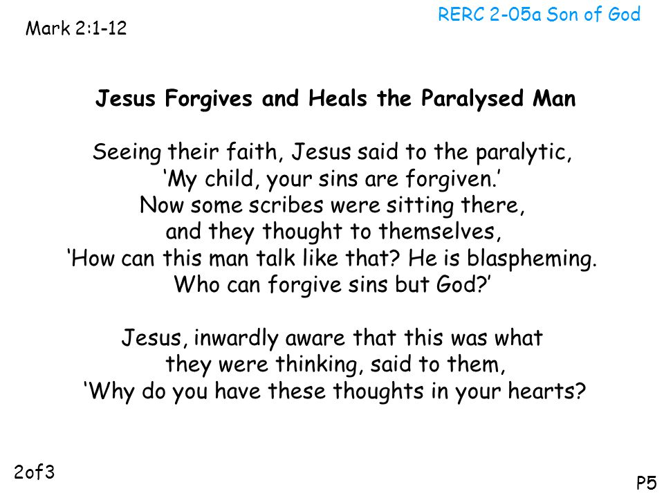 RERC 2-05a Son of God Mark 2:1-12 P5 Jesus Forgives and Heals the Paralysed Man Seeing their faith, Jesus said to the paralytic, 'My child, your sins