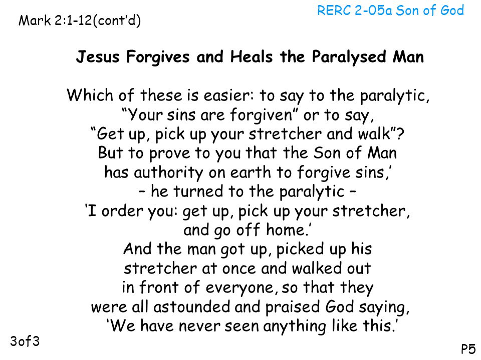 """RERC 2-05a Son of God Mark 2:1-12(cont'd) P5 Jesus Forgives and Heals the Paralysed Man Which of these is easier: to say to the paralytic, """"Your sins"""