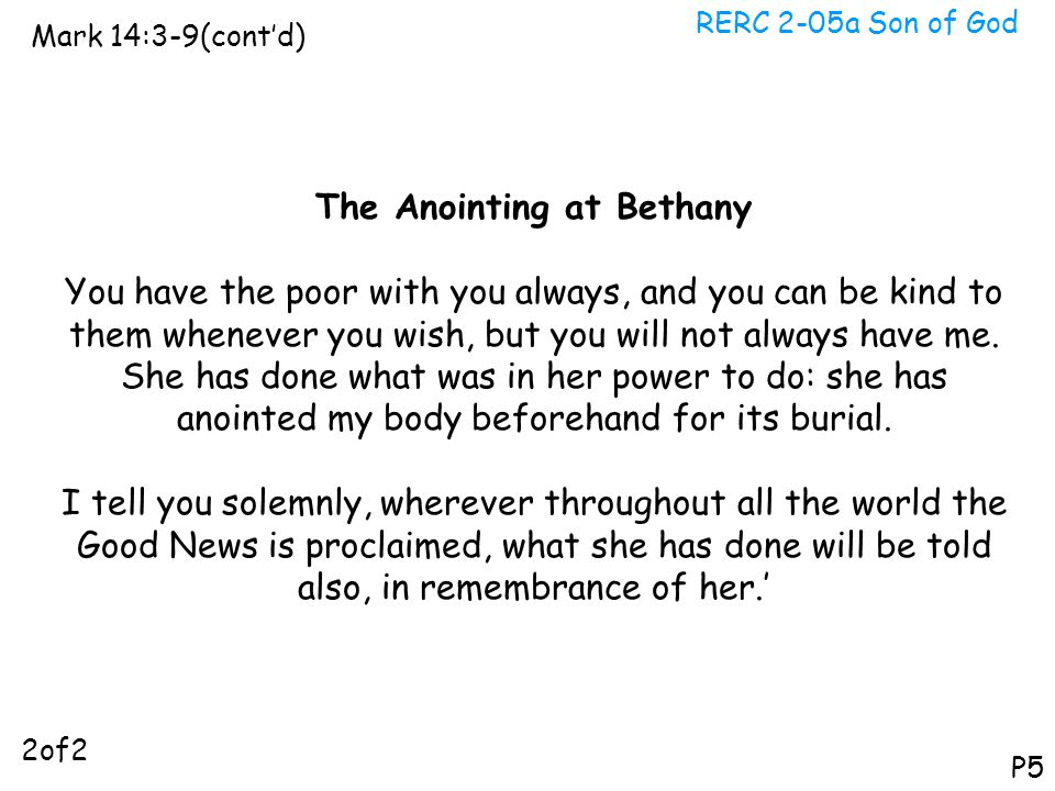RERC 2-05a Son of God Mark 14:3-9(cont'd) P5 The Anointing at Bethany You have the poor with you always, and you can be kind to them whenever you wish