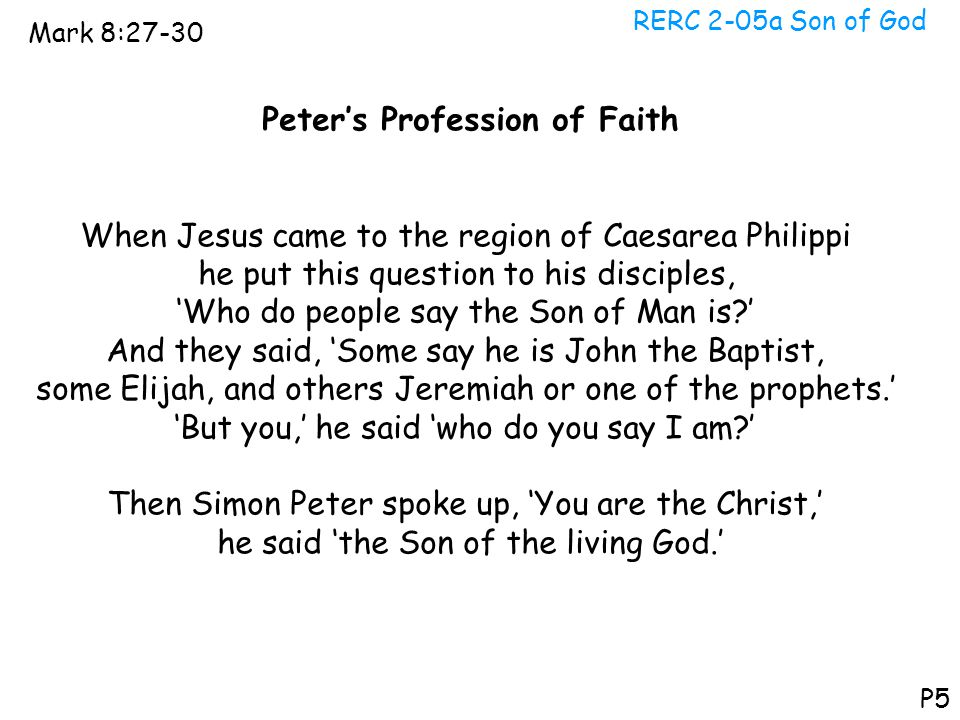 RERC 2-05a Son of God Mark 8:27-30 P5 Peter's Profession of Faith When Jesus came to the region of Caesarea Philippi he put this question to his disci