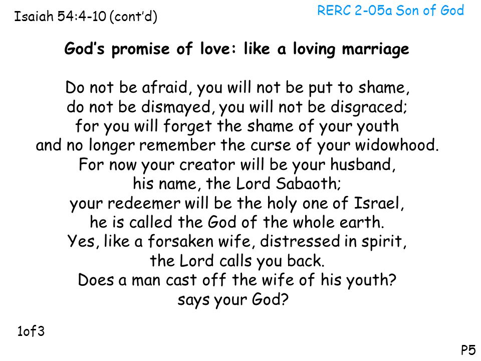 RERC 2-05a Son of God Isaiah 54:4-10 (cont'd) P5 God's promise of love: like a loving marriage Do not be afraid, you will not be put to shame, do not