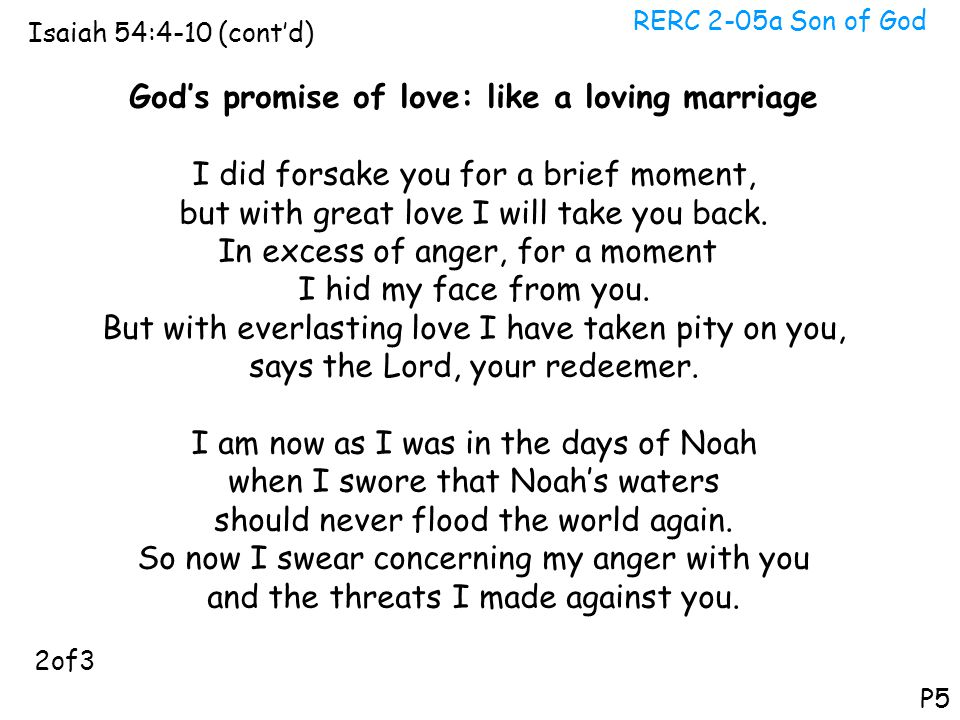 RERC 2-05a Son of God Isaiah 54:4-10 (cont'd) P5 God's promise of love: like a loving marriage I did forsake you for a brief moment, but with great lo
