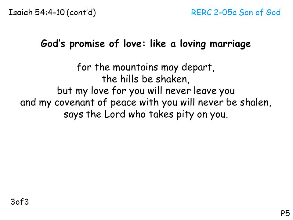 RERC 2-05a Son of GodIsaiah 54:4-10 (cont'd) P5 God's promise of love: like a loving marriage for the mountains may depart, the hills be shaken, but m