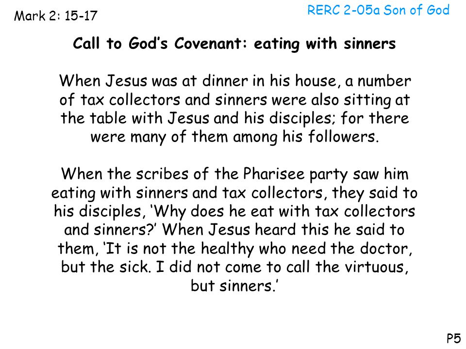 RERC 2-05a Son of God Mark 2: 15-17 P5 Call to God's Covenant: eating with sinners When Jesus was at dinner in his house, a number of tax collectors a