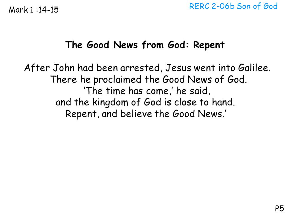 RERC 2-06b Son of God Mark 1 :14-15 P5 The Good News from God: Repent After John had been arrested, Jesus went into Galilee. There he proclaimed the G