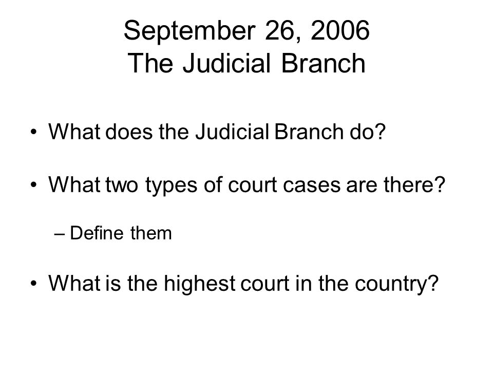September 26, 2006 The Judicial Branch What does the Judicial Branch do? What two types of court cases are there? –Define them What is the highest cou