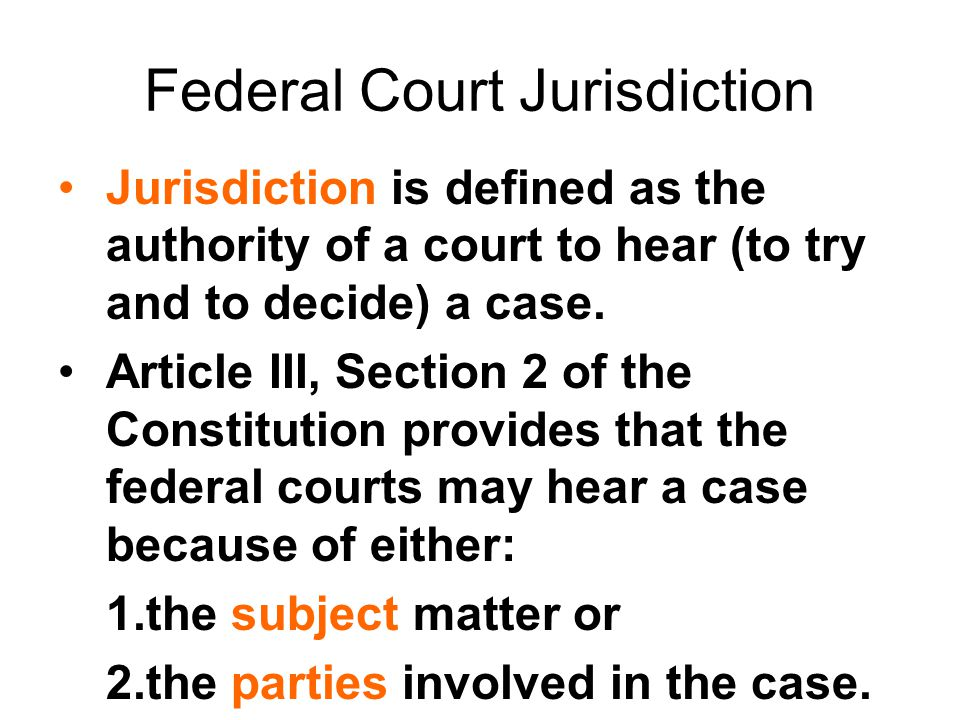 Federal Court Jurisdiction Jurisdiction is defined as the authority of a court to hear (to try and to decide) a case. Article III, Section 2 of the Co