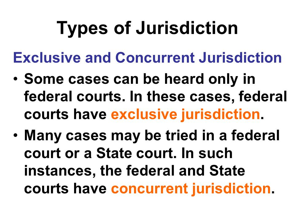 Types of Jurisdiction Exclusive and Concurrent Jurisdiction Some cases can be heard only in federal courts. In these cases, federal courts have exclus