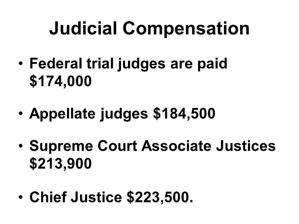 Judicial Compensation Federal trial judges are paid $174,000 Appellate judges $184,500 Supreme Court Associate Justices $213,900 Chief Justice $223,50